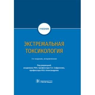 Экстремальная токсикология : учебник. 3-е изд под ред. Г. А. Софронова, М. В. Александрова 2021 (Гэотар)