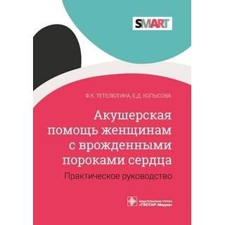 Акушерская помощь женщинам с врожденными пороками сердца Ф. К. Тетелютина, Е. Д. Копысова 2021 (Гэотар)