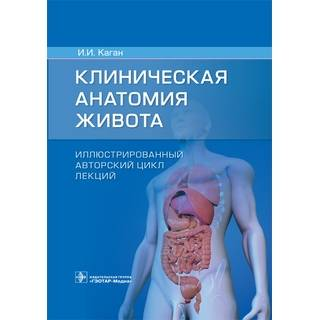 Клиническая анатомия живота. Иллюстрированный авторский цикл лекций И. И. Каган 2021 г. (Гэотар)