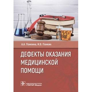 Дефекты оказания медицинской помощи А. А. Понкина, И. В. Понкин. 2021 г. (Гэотар)