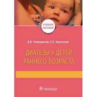 Диатезы у детей раннего возраста : учебное пособие В. В. Чемоданов, Е. Е. Краснова 2022 г. (Гэотар)