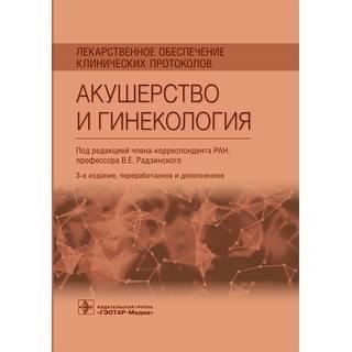 Лекарственное обеспечение клинических протоколов. Акушерство и гинекология. В. Е. Радзинский 2021 г. (Гэотар)
