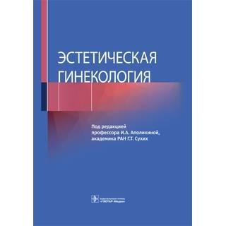 Эстетическая гинекология под ред. И. А. Аполихиной, Г. Т. Сухих 2021 г. (Гэотар)